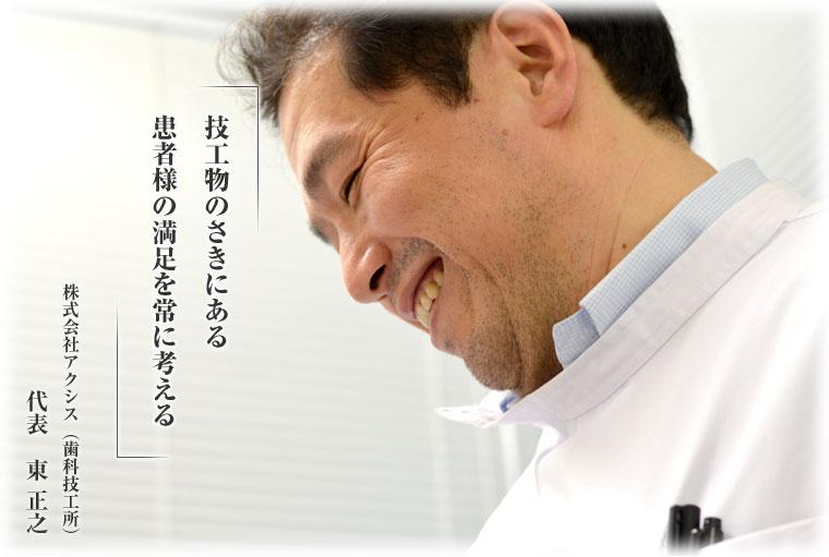 技工物のさきにある患者さまの満足を常に考える。株式会社アクシス(歯科技工所)代表:東正之。